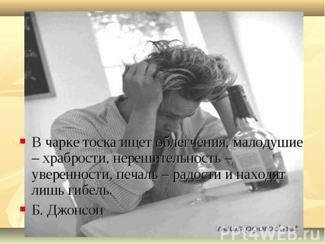 В чарке тоска ищет облегчения, малодушие – храбрости, нерешительность – уверенности, печаль – радости и находят лишь гибель.Б. Джонсон