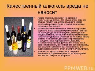 Качественный алкоголь вреда не наносит Любой алкоголь оказывает наорганизм токс