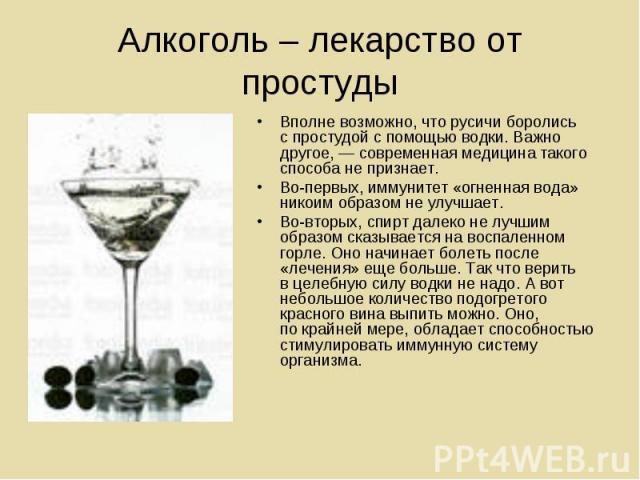 Алкоголь – лекарство от простуды Вполне возможно, что русичи боролись спростудой спомощью водки. Важно другое,— современная медицина такого способа непризнает.Во-первых, иммунитет «огненная вода» никоим образом неулучшает.Во-вторых, спирт далек…