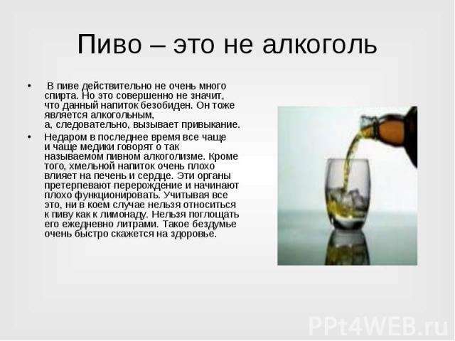 Пиво – это не алкоголь В пиве действительно неочень много спирта. Ноэто совершенно незначит, что данный напиток безобиден. Он тоже является алкогольным, а,следовательно, вызывает привыкание.Недаром впоследнее время все чаще ичаще медики говор…