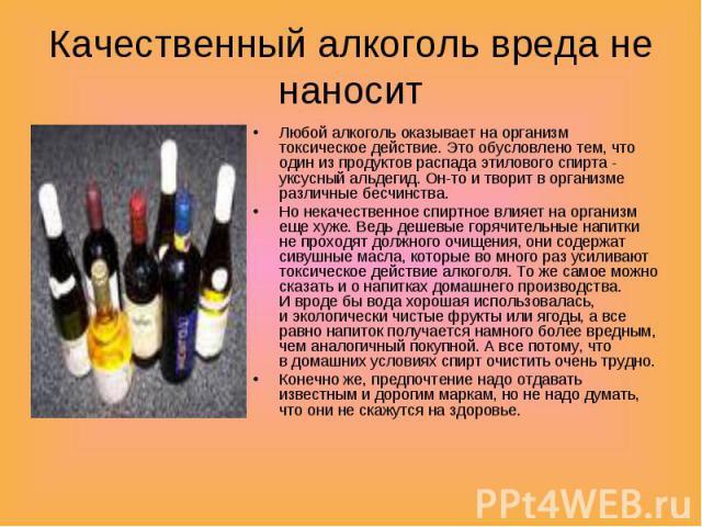 Качественный алкоголь вреда не наносит Любой алкоголь оказывает наорганизм токсическое действие. Это обусловлено тем, что один изпродуктов распада этилового спирта - уксусный альдегид. Он-то итворит ворганизме различные бесчинства.Но некачествен…