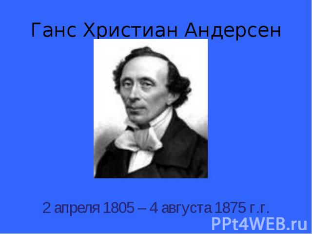 Ганс Христиан Андерсен 2 апреля 1805 – 4 августа 1875 г.г.