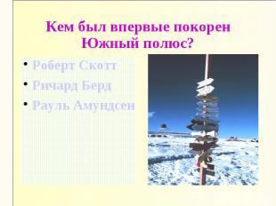 Кем был впервые покорен Южный полюс?Роберт СкоттРичард БердРауль Амундсен