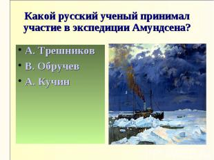 Какой русский ученый принимал участие в экспедиции Амундсена?А. ТрешниковВ. Обру