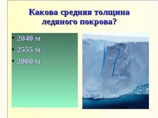 Какова средняя толщина ледяного покрова?2040 м2555 м2000 м
