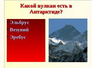 Какой вулкан есть в Антарктиде?ЭльбрусВезувийЭребус