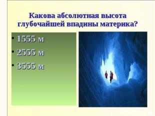 Какова абсолютная высота глубочайшей впадины материка?1555 м2555 м3555 м