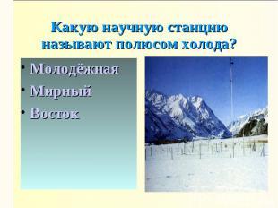 Какую научную станцию называют полюсом холода?МолодёжнаяМирныйВосток
