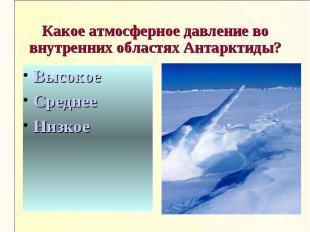 Какое атмосферное давление во внутренних областях Антарктиды?ВысокоеСреднееНизко