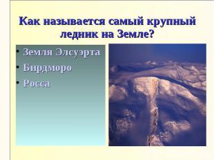 Как называется самый крупный ледник на Земле?Земля ЭлсуэртаБирдмороРосса