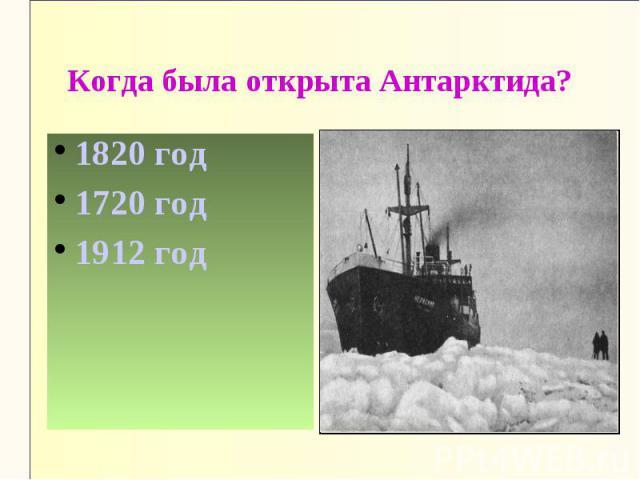 Когда была открыта Антарктида?1820 год1720 год1912 год