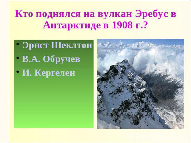 Кто поднялся на вулкан Эребус в Антарктиде в 1908 г.?Эрнст ШеклтонВ.А. ОбручевИ. Кергелен
