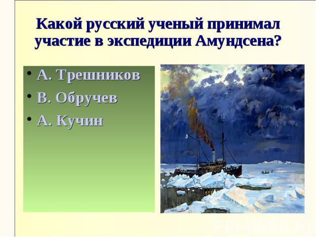 Какой русский ученый принимал участие в экспедиции Амундсена?А. ТрешниковВ. ОбручевА. Кучин
