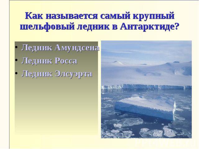 Как называется самый крупный шельфовый ледник в Антарктиде?Ледник АмундсенаЛедник РоссаЛедник Элсуэрта