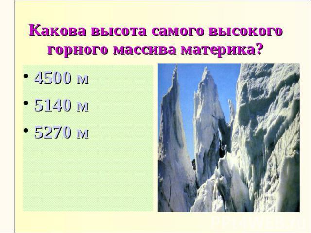 Какова высота самого высокого горного массива материка?4500 м5140 м5270 м