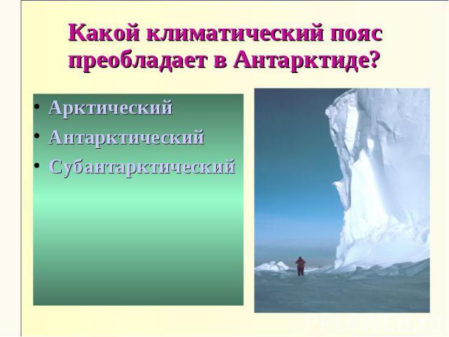 Какой климатический пояс преобладает в Антарктиде?АрктическийАнтарктическийСубантарктический