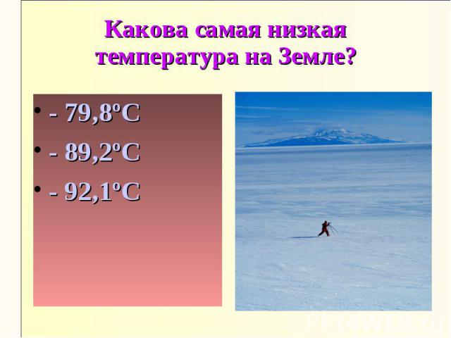 Какова самая низкая температура на Земле?- 79,8ºС- 89,2ºС- 92,1ºС