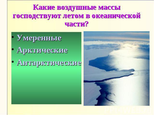 Какие воздушные массы господствуют летом в океанической части?УмеренныеАрктическиеАнтарктические