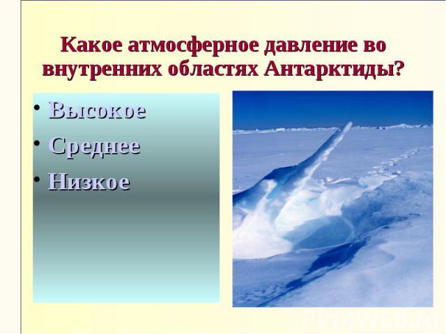 Какое атмосферное давление во внутренних областях Антарктиды?ВысокоеСреднееНизкое