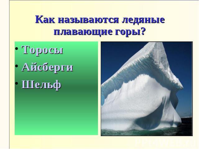 Как называются ледяные плавающие горы?ТоросыАйсбергиШельф