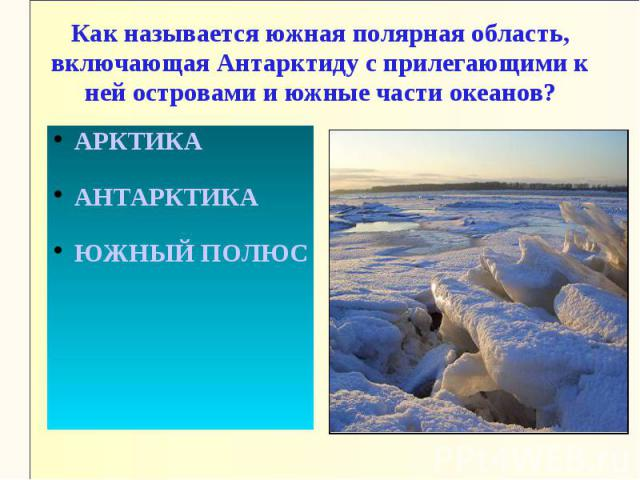 Как называется южная полярная область, включающая Антарктиду с прилегающими к ней островами и южные части океанов?АРКТИКААНТАРКТИКАЮЖНЫЙ ПОЛЮС