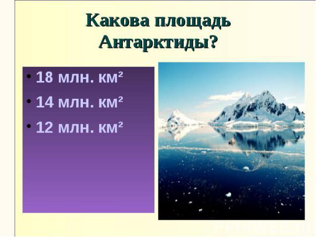 Какова площадь Антарктиды?18 млн. км²14 млн. км²12 млн. км²