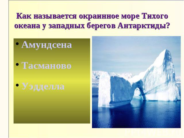 Как называется окраинное море Тихого океана у западных берегов Антарктиды?АмундсенаТасмановоУэдделла