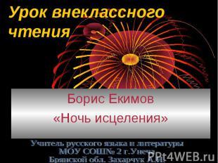 Урок внеклассного чтения Борис Екимов«Ночь исцеления»Учитель русского языка и ли