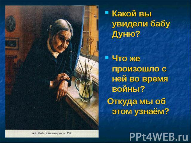 Какой вы увидели бабу Дуню?Что же произошло с ней во время войны? Откуда мы об этом узнаём?