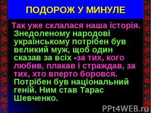 Так уже склалася наша історія. Знедоленому народові українському потрібен був ве