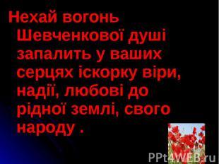 Нехай вогонь Шевченкової душі запалить у ваших серцях іскорку віри, надії, любов