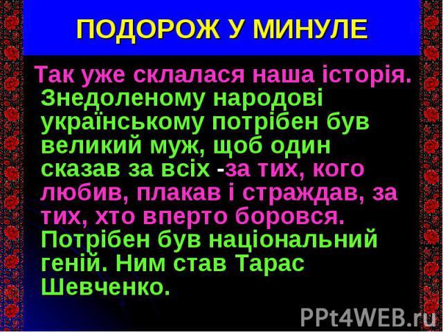 Так уже склалася наша історія. Знедоленому народові українському потрібен був великий муж, щоб один сказав за всіх -за тих, кого любив, плакав і страждав, за тих, хто вперто боровся. Потрібен був національний геній. Ним став Тарас Шевченко. Так уже …