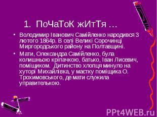 1. ПоЧаТоК жИтТя … Володимир Іванович Самійленко народився 3 лютого 1864р. В сел