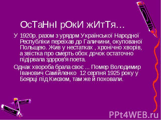 ОсТаНнІ рОкИ жИтТя… У 1920р. разом з урядом Української Народної Республіки переїхав до Галичини, окупованої Польщею. Жив у нестатках , хронічно хворів, а звістка про смерть обох дочок остаточно підірвала здоров'я поета. Однак хвороба брала своє ...…