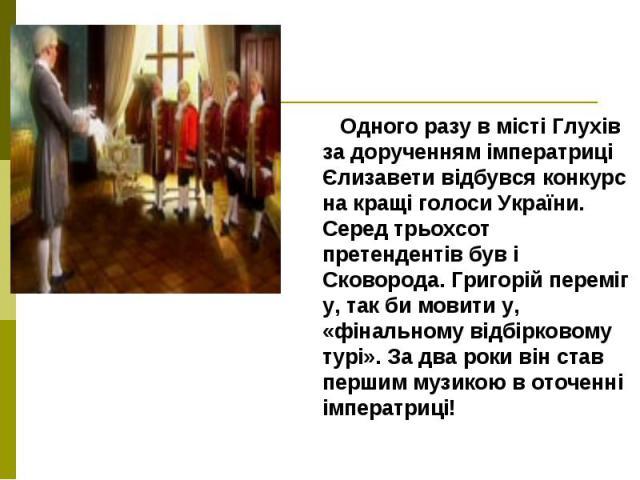 Одного разу в місті Глухів за дорученням імператриці Єлизавети відбувся конкурс на кращі голоси України. Серед трьохсот претендентів був і Сковорода. Григорiй переміг у, так би мовити у, «фінальному відбірковому турі». За два роки він став першим му…