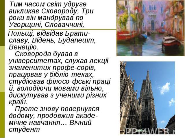 Тим часом світ удруге викликав Сковороду. Три роки він мандрував по Угорщині, Словаччині, Тим часом світ удруге викликав Сковороду. Три роки він мандрував по Угорщині, Словаччині, Польщі, відвідав Брати-славу, Відень, Будапешт, Венецію. Сковорода бу…
