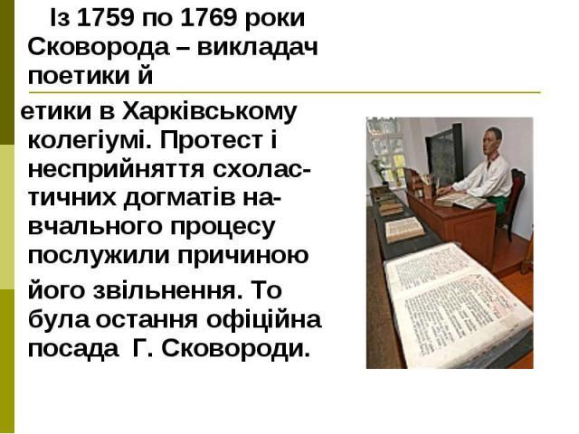 Із 1759 по 1769 роки Сковорода – викладач поетики й Із 1759 по 1769 роки Сковорода – викладач поетики й етики в Харківському колегіумі. Протест і несприйняття схолас-тичних догматів на-вчального процесу послужили причиною його звільнення. То була ос…