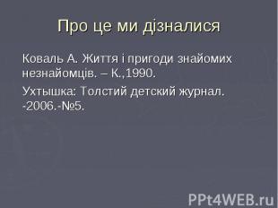 Коваль А. Життя і пригоди знайомих незнайомців. – К.,1990. Коваль А. Життя і при
