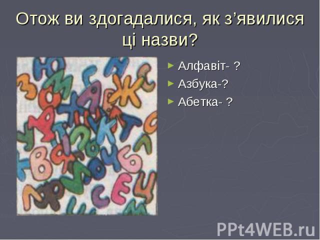 Алфавіт- ? Алфавіт- ? Азбука-? Абетка- ?