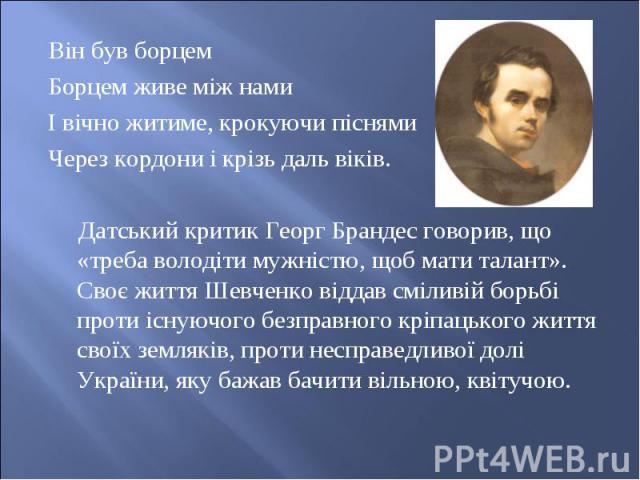 Він був борцем Він був борцем Борцем живе між нами І вічно житиме, крокуючи піснями Через кордони і крізь даль віків.  Датський критик Георг Брандес говорив, що «треба володіти мужністю, щоб мати талант». Своє життя Шевченко віддав сміливій бо…
