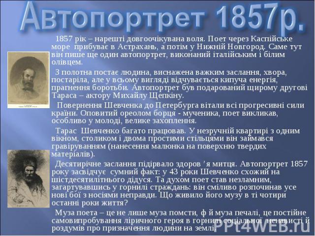 1857 рік – нарешті довгоочікувана воля. Поет через Каспійське море прибуває в Астрахань, а потім у Нижній Новгород. Саме тут він пише ще один автопортрет, виконаний італійським і білим олівцем. 1857 рік – нарешті довгоочікувана воля. Поет через Касп…
