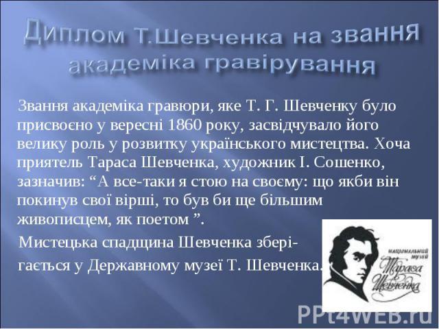 """Звання академіка гравюри, яке Т. Г. Шевченку було присвоєно у вересні 1860 року, засвідчувало його велику роль у розвитку українського мистецтва. Хоча приятель Тараса Шевченка, художник І. Сошенко, зазначив: """"А все-таки я стою на своєму: що якби він…"""