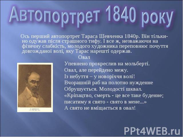 Ось перший автопортрет Тараса Шевченка 1840р. Він тільки-но одужав після страшного тифу. І все ж, незважаючи на фізичну слабкість, молодого художника переповнює почуття довгожданої волі, яку Тарас нарешті одержав. Ось перший автопортрет Тараса Шевче…