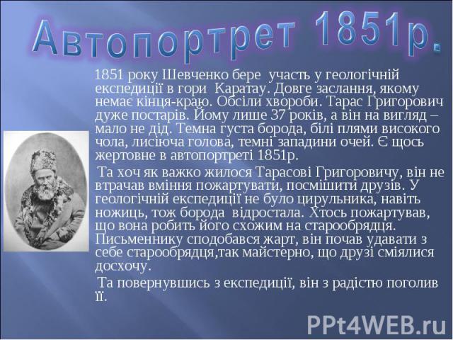 1851 року Шевченко бере участь у геологічній експедиції в гори Каратау. Довге заслання, якому немає кінця-краю. Обсіли хвороби. Тарас Григорович дуже постарів. Йому лише 37 років, а він на вигляд – мало не дід. Темна густа борода, білі плями високог…