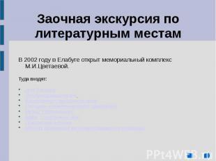 В 2002 году в Елабуге открыт мемориальный комплекс М.И.Цветаевой. Туда входят: Д