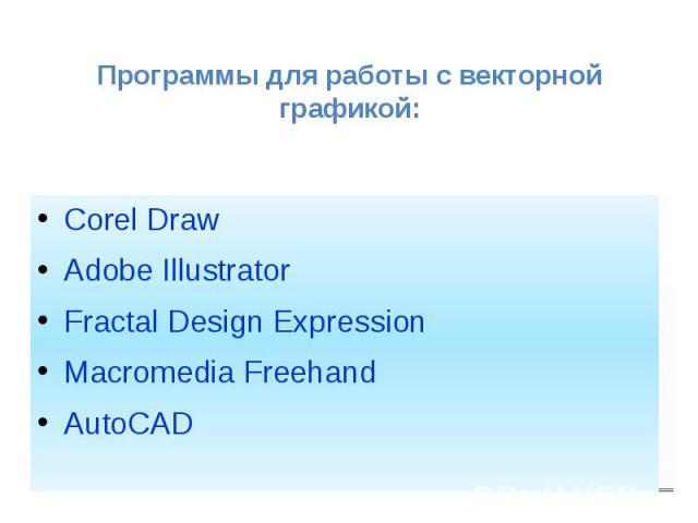 Программы для работы с векторной графикой: Corel Draw Adobe Illustrator Fractal Design Expression Macromedia Freehand AutoCAD