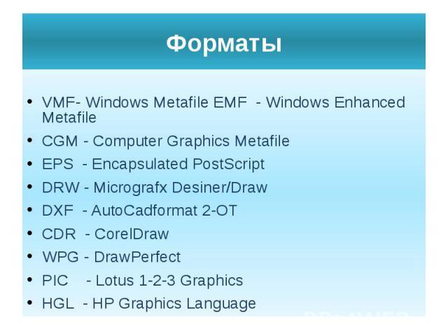 Форматы VMF- Windows Metafile EMF - Windows Enhanced Metafile CGM - Computer Graphics Metafile EPS - Encapsulated PostScript DRW - Micrografx Desiner/Draw DXF - AutoCadformat 2-OT CDR - CorelDraw WPG - DrawPerfect PIC - Lotus 1-2-3 Graphics HGL - HP…