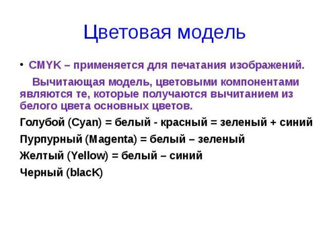 Цветовая модель CMYK – применяется для печатания изображений. Вычитающая модель, цветовыми компонентами являются те, которые получаются вычитанием из белого цвета основных цветов. Голубой (Cyan) = белый - красный = зеленый + синий Пурпурный (Magenta…