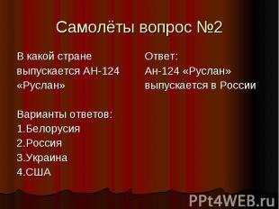 Самолёты вопрос №2 В какой стране выпускается АН-124 «Руслан» Варианты ответов: