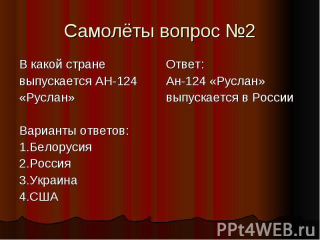 Самолёты вопрос №2 В какой стране выпускается АН-124 «Руслан» Варианты ответов: 1.Белорусия 2.Россия 3.Украина 4.США